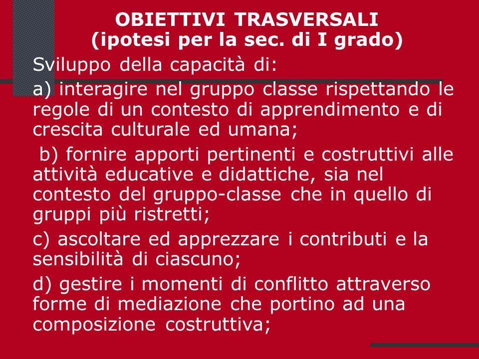 OBIETTIVI TRASVERSALI (ipotesi per la sec. di I grado) Sviluppo della capacità di: a) interagire nel gruppo classe rispettando le regole di un contest