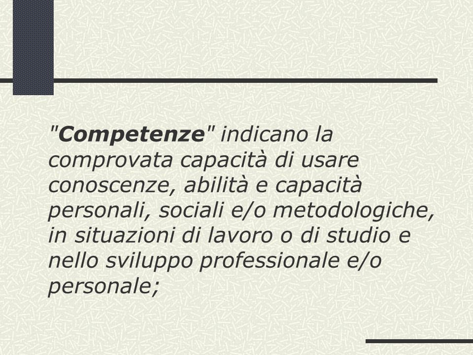 Competenze indicano la comprovata capacità di usare conoscenze, abilità e capacità personali, sociali e/o metodologiche, in situazioni di lavoro o di studio e nello sviluppo professionale e/o personale;