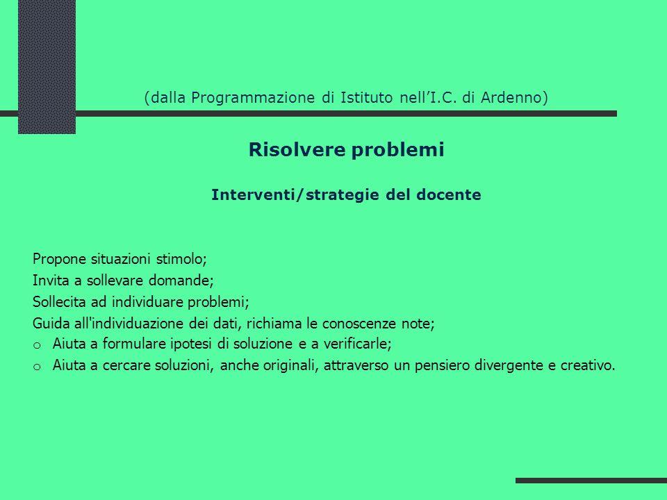 (dalla Programmazione di Istituto nellI.C. di Ardenno) Risolvere problemi Interventi/strategie del docente Propone situazioni stimolo; Invita a sollev