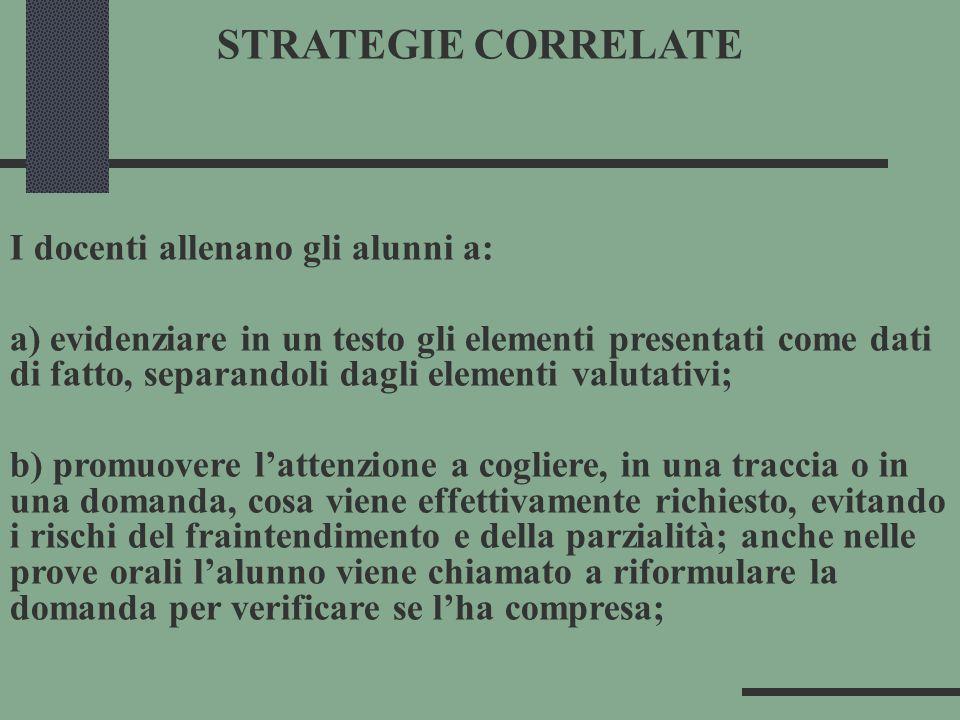 STRATEGIE CORRELATE I docenti allenano gli alunni a: a) evidenziare in un testo gli elementi presentati come dati di fatto, separandoli dagli elementi