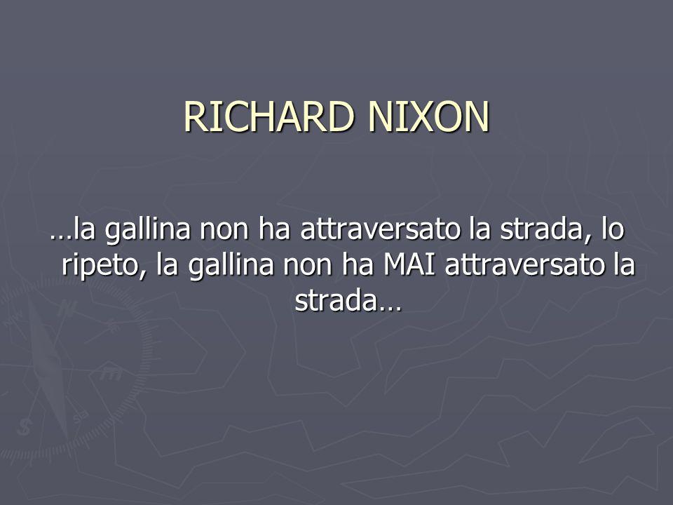 RICHARD NIXON …la gallina non ha attraversato la strada, lo ripeto, la gallina non ha MAI attraversato la strada…