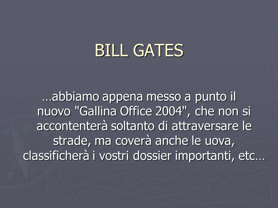 BILL GATES …abbiamo appena messo a punto il nuovo Gallina Office 2004 , che non si accontenterà soltanto di attraversare le strade, ma coverà anche le uova, classificherà i vostri dossier importanti, etc…