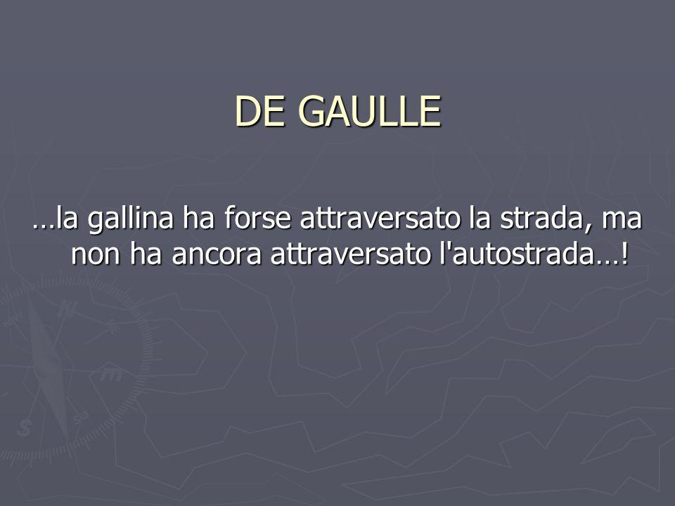 DE GAULLE …la gallina ha forse attraversato la strada, ma non ha ancora attraversato l autostrada…!