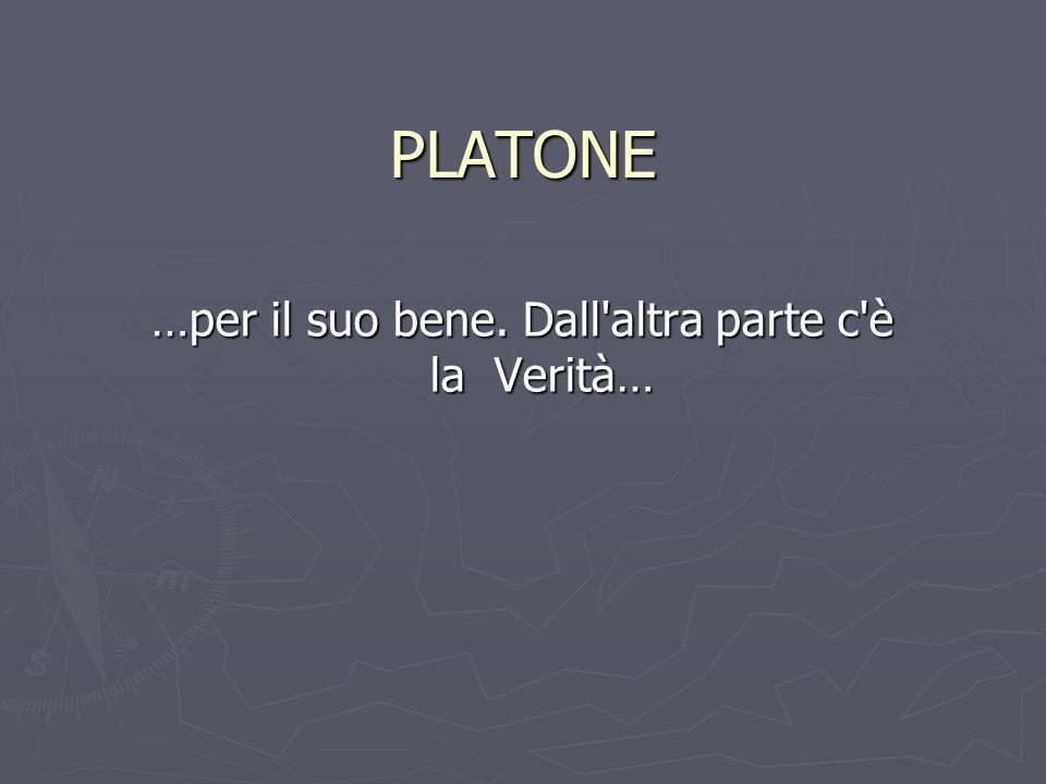 PLATONE …per il suo bene. Dall altra parte c è la Verità…