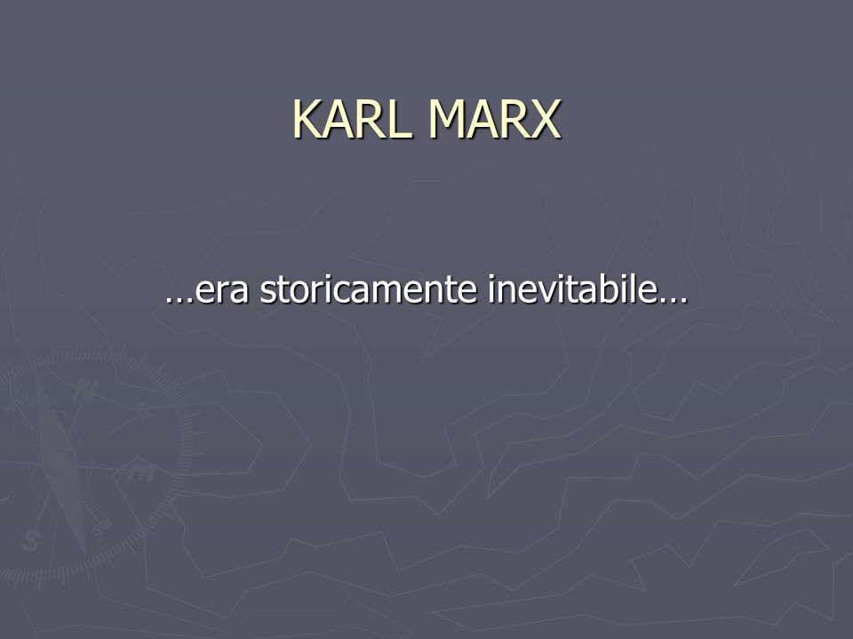 KARL MARX …era storicamente inevitabile…