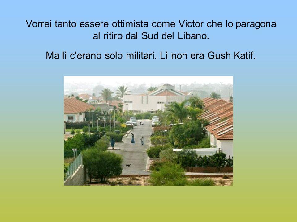 Vorrei tanto essere ottimista come Victor che lo paragona al ritiro dal Sud del Libano. Ma lì c'erano solo militari. Lì non era Gush Katif.
