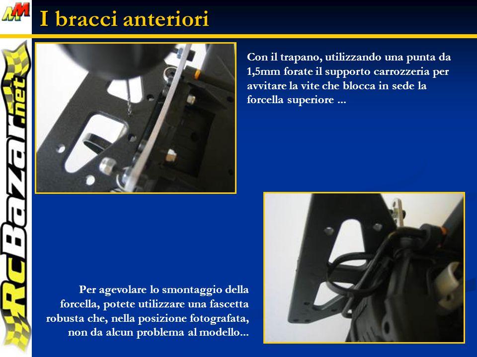 I bracci anteriori Con il trapano, utilizzando una punta da 1,5mm forate il supporto carrozzeria per avvitare la vite che blocca in sede la forcella superiore...