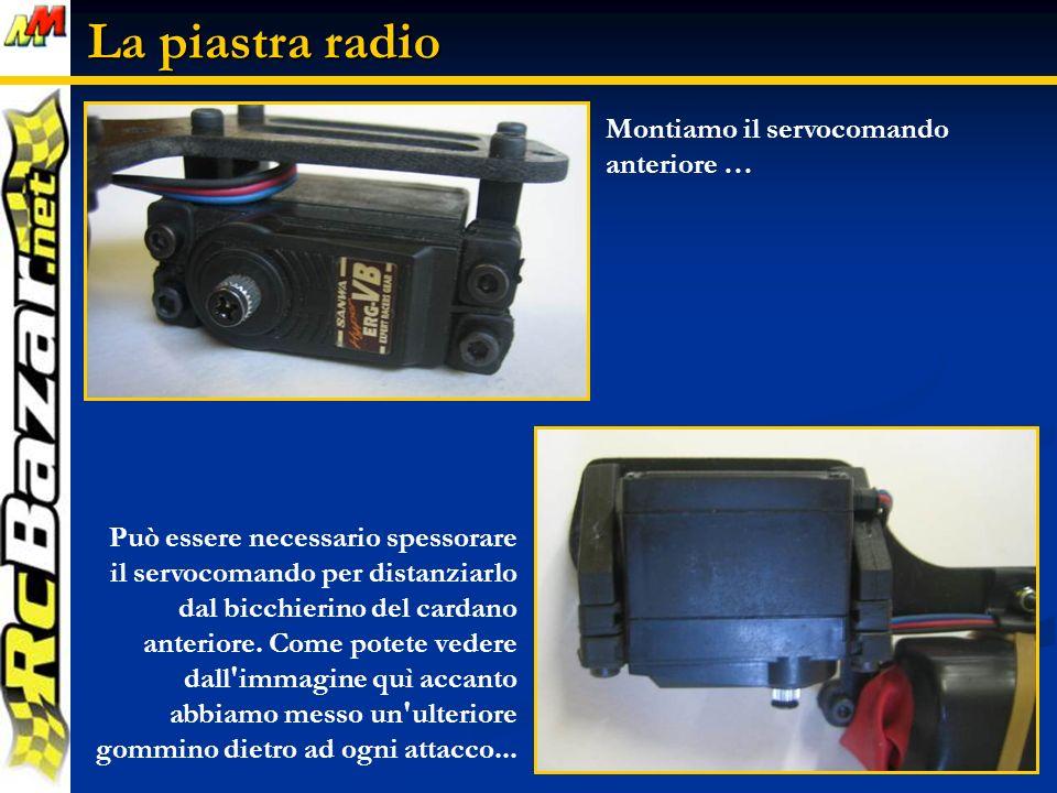 La piastra radio Montiamo il servocomando anteriore … Può essere necessario spessorare il servocomando per distanziarlo dal bicchierino del cardano anteriore.