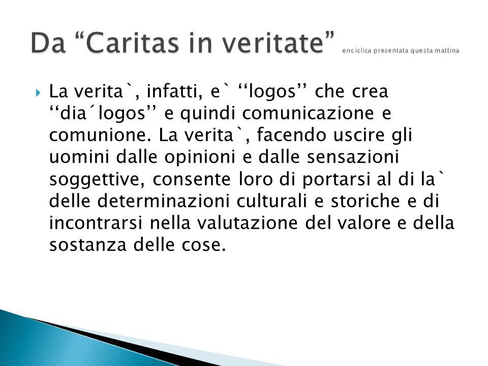 La verita`, infatti, e` logos che crea dia´logos e quindi comunicazione e comunione.