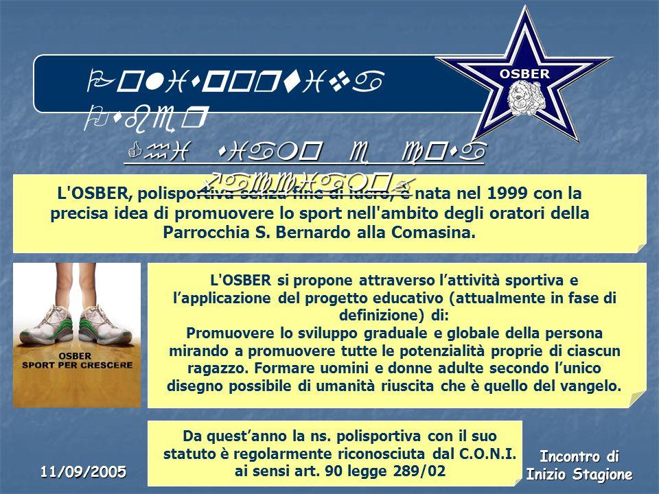 Polisportiva Osber Incontro di Inizio Stagione 11/09/2005 L OSBER, polisportiva senza fine di lucro, è nata nel 1999 con la precisa idea di promuovere lo sport nell ambito degli oratori della Parrocchia S.