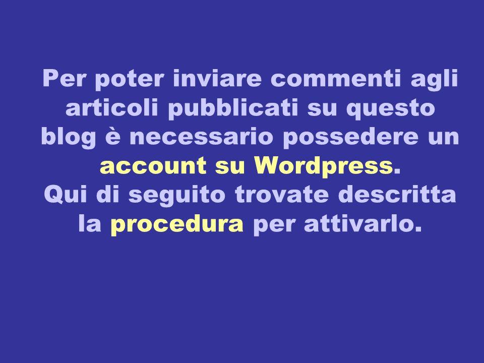 Per poter inviare commenti agli articoli pubblicati su questo blog è necessario possedere un account su Wordpress. Qui di seguito trovate descritta la