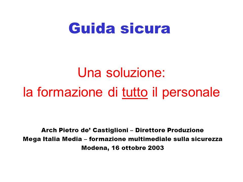 Guida sicura Una soluzione: la formazione di tutto il personale Arch Pietro de Castiglioni – Direttore Produzione Mega Italia Media – formazione multimediale sulla sicurezza Modena, 16 ottobre 2003