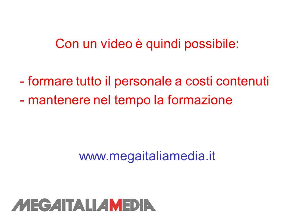 Con un video è quindi possibile: - formare tutto il personale a costi contenuti - mantenere nel tempo la formazione www.megaitaliamedia.it