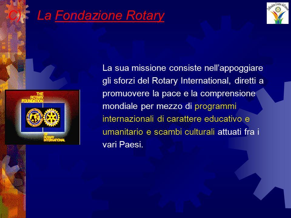 C)La Fondazione Rotary La sua missione consiste nellappoggiare gli sforzi del Rotary International, diretti a promuovere la pace e la comprensione mondiale per mezzo di programmi internazionali di carattere educativo e umanitario e scambi culturali attuati fra i vari Paesi.