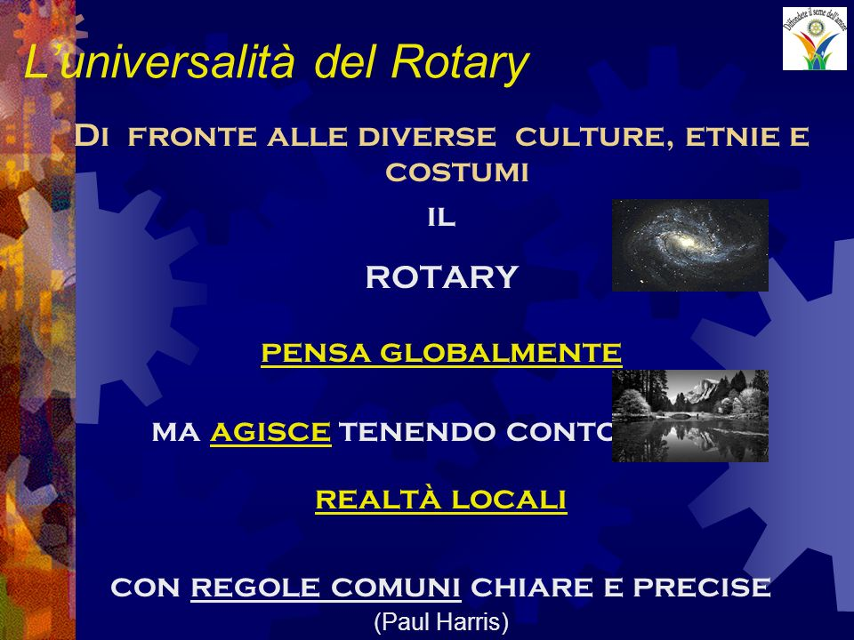 Luniversalità del Rotary Di fronte alle diverse culture, etnie e costumi il ROTARY pensa globalmente ma agisce tenendo conto delle realtà locali con r