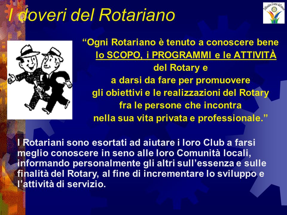 I doveri del Rotariano Ogni Rotariano è tenuto a conoscere bene lo SCOPO, i PROGRAMMI e le ATTIVITÀ del Rotary e a darsi da fare per promuovere gli obiettivi e le realizzazioni del Rotary fra le persone che incontra nella sua vita privata e professionale.