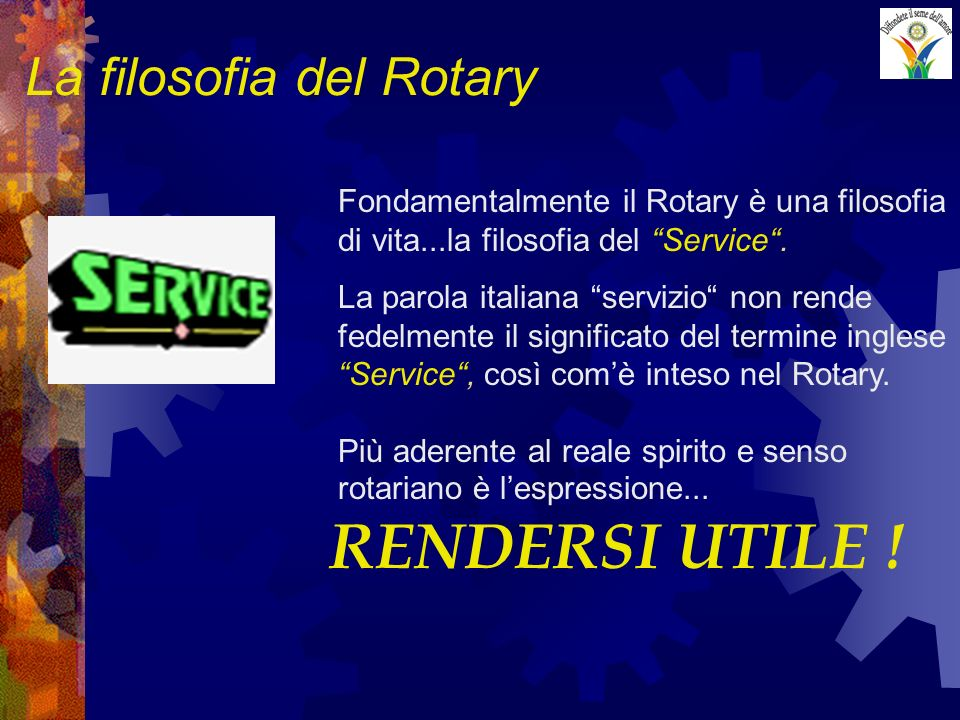 La filosofia del Rotary Fondamentalmente il Rotary è una filosofia di vita...la filosofia del Service. La parola italiana servizio non rende fedelment