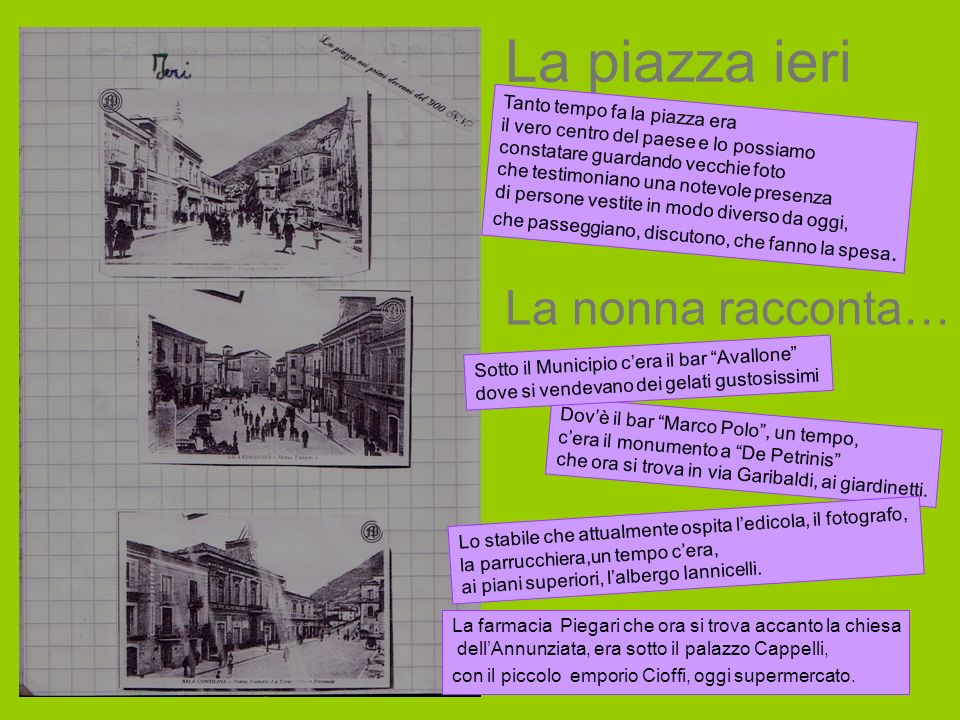 La piazza ieri Tanto tempo fa la piazza era il vero centro del paese e lo possiamo constatare guardando vecchie foto che testimoniano una notevole pre