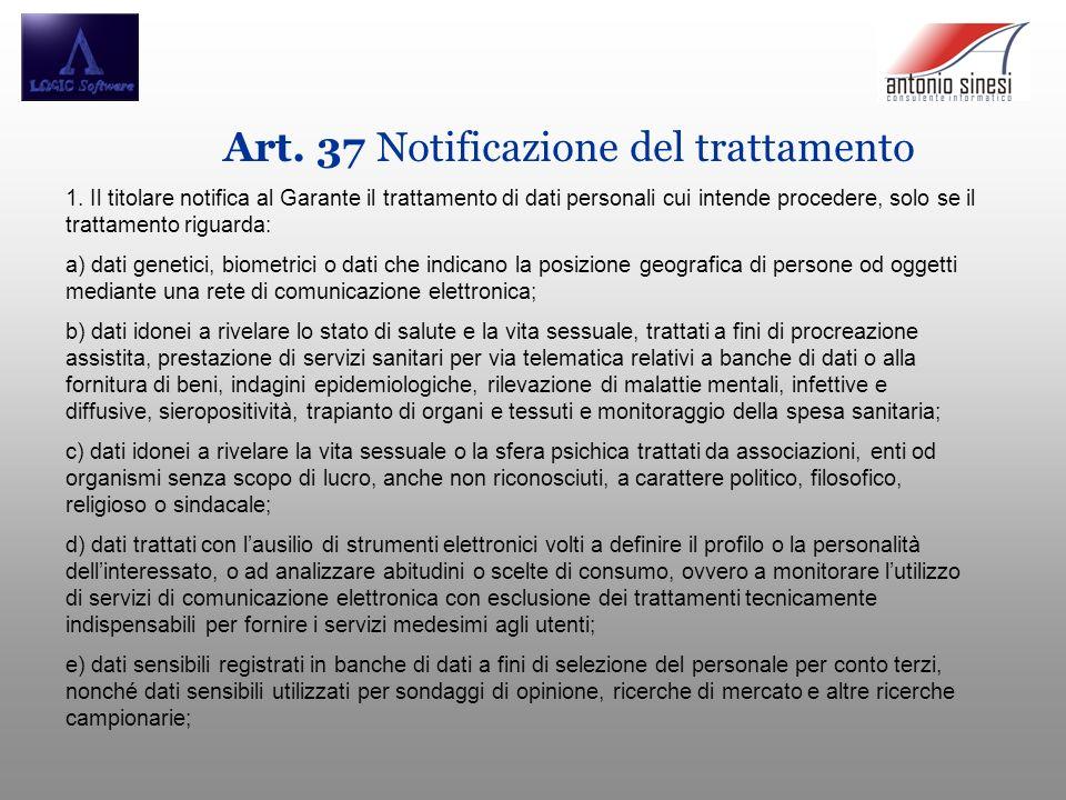 Art. 37 Notificazione del trattamento 1. Il titolare notifica al Garante il trattamento di dati personali cui intende procedere, solo se il trattament