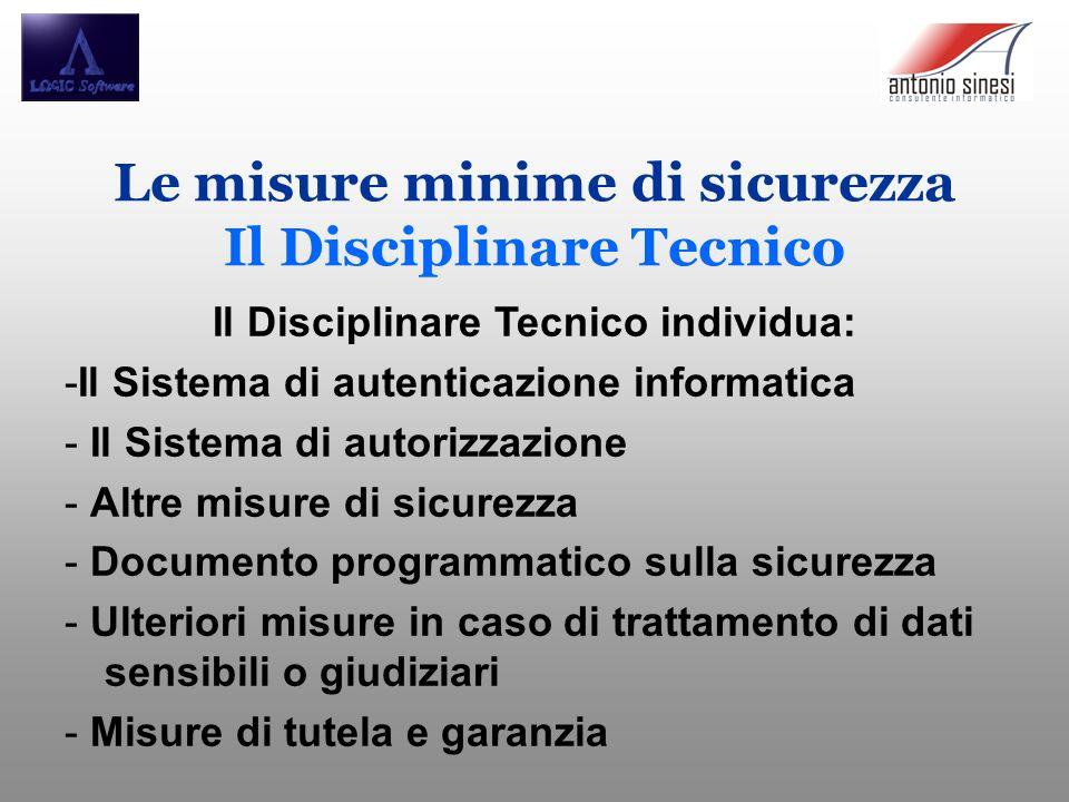 Il Disciplinare Tecnico individua: -Il Sistema di autenticazione informatica - Il Sistema di autorizzazione - Altre misure di sicurezza - Documento pr