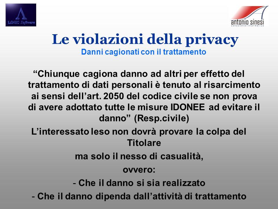 Le violazioni della privacy Danni cagionati con il trattamento Chiunque cagiona danno ad altri per effetto del trattamento di dati personali è tenuto