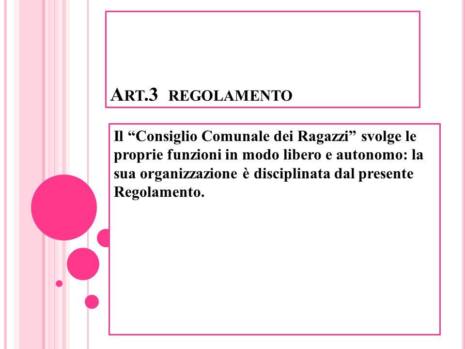 A RT.3 REGOLAMENTO Il Consiglio Comunale dei Ragazzi svolge le proprie funzioni in modo libero e autonomo: la sua organizzazione è disciplinata dal pr