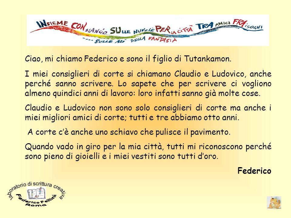Ciao, mi chiamo Federico e sono il figlio di Tutankamon. I miei consiglieri di corte si chiamano Claudio e Ludovico, anche perché sanno scrivere. Lo s