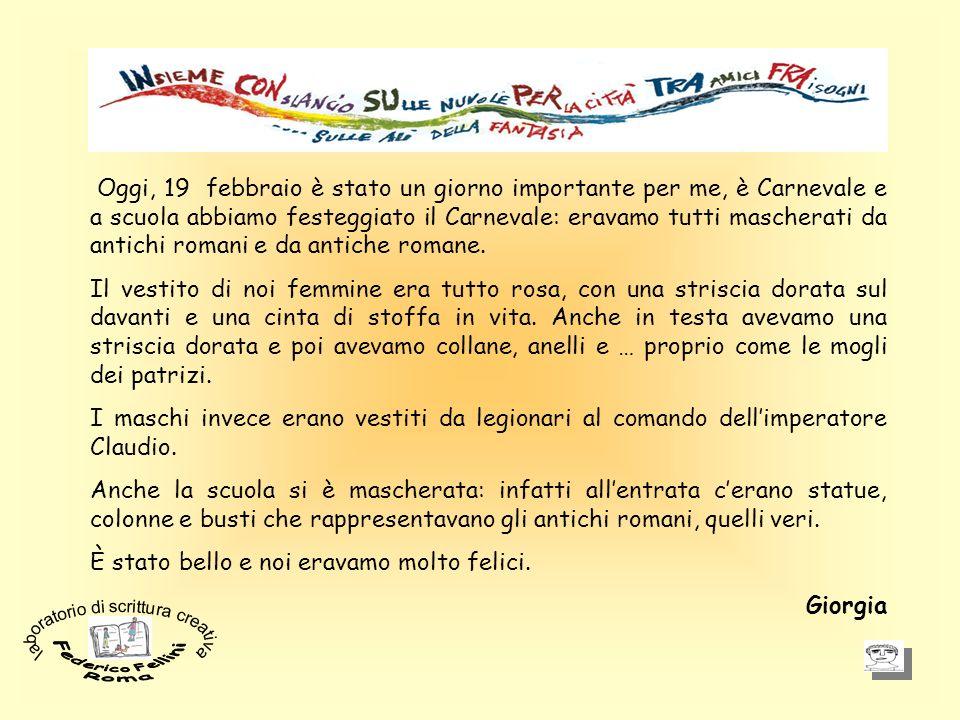 Oggi, 19 febbraio è stato un giorno importante per me, è Carnevale e a scuola abbiamo festeggiato il Carnevale: eravamo tutti mascherati da antichi romani e da antiche romane.