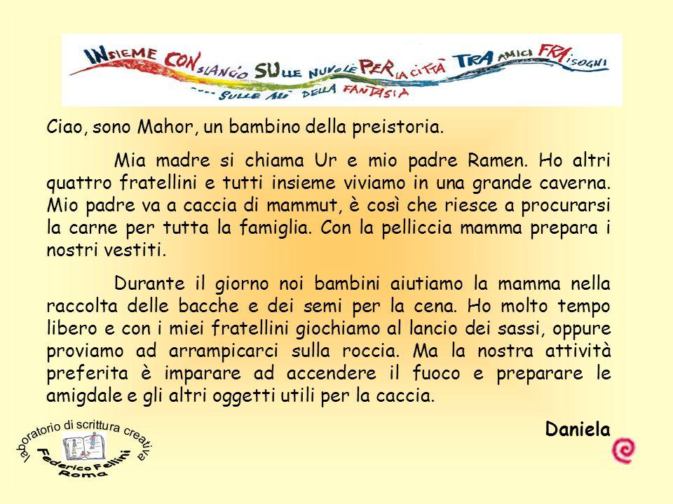 Ciao, sono Mahor, un bambino della preistoria. Mia madre si chiama Ur e mio padre Ramen. Ho altri quattro fratellini e tutti insieme viviamo in una gr