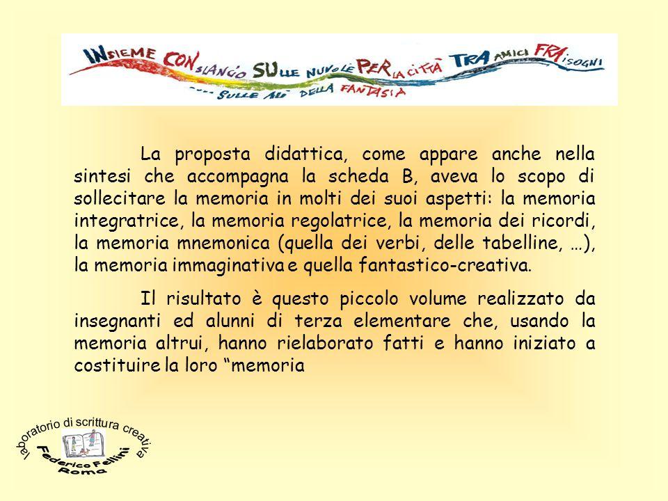 La proposta didattica, come appare anche nella sintesi che accompagna la scheda B, aveva lo scopo di sollecitare la memoria in molti dei suoi aspetti: la memoria integratrice, la memoria regolatrice, la memoria dei ricordi, la memoria mnemonica (quella dei verbi, delle tabelline, …), la memoria immaginativa e quella fantastico-creativa.