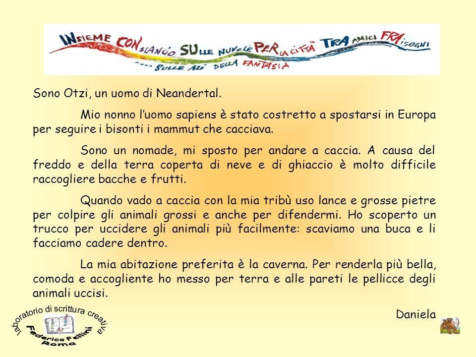 Sono Otzi, un uomo di Neandertal. Mio nonno luomo sapiens è stato costretto a spostarsi in Europa per seguire i bisonti i mammut che cacciava. Sono un