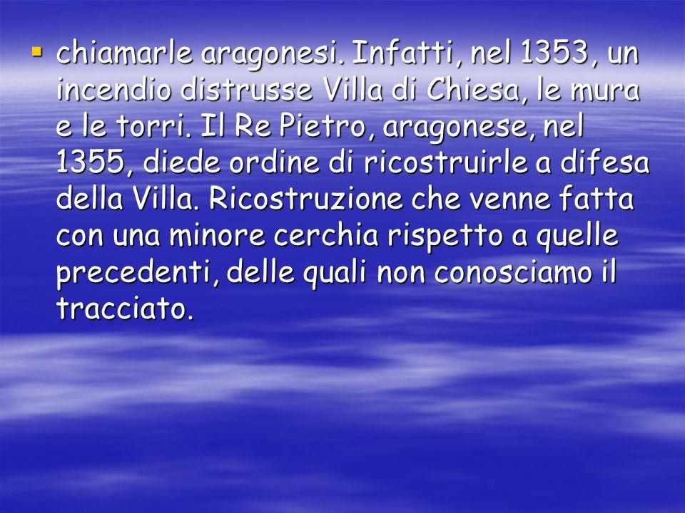 chiamarle aragonesi.Infatti, nel 1353, un incendio distrusse Villa di Chiesa, le mura e le torri.