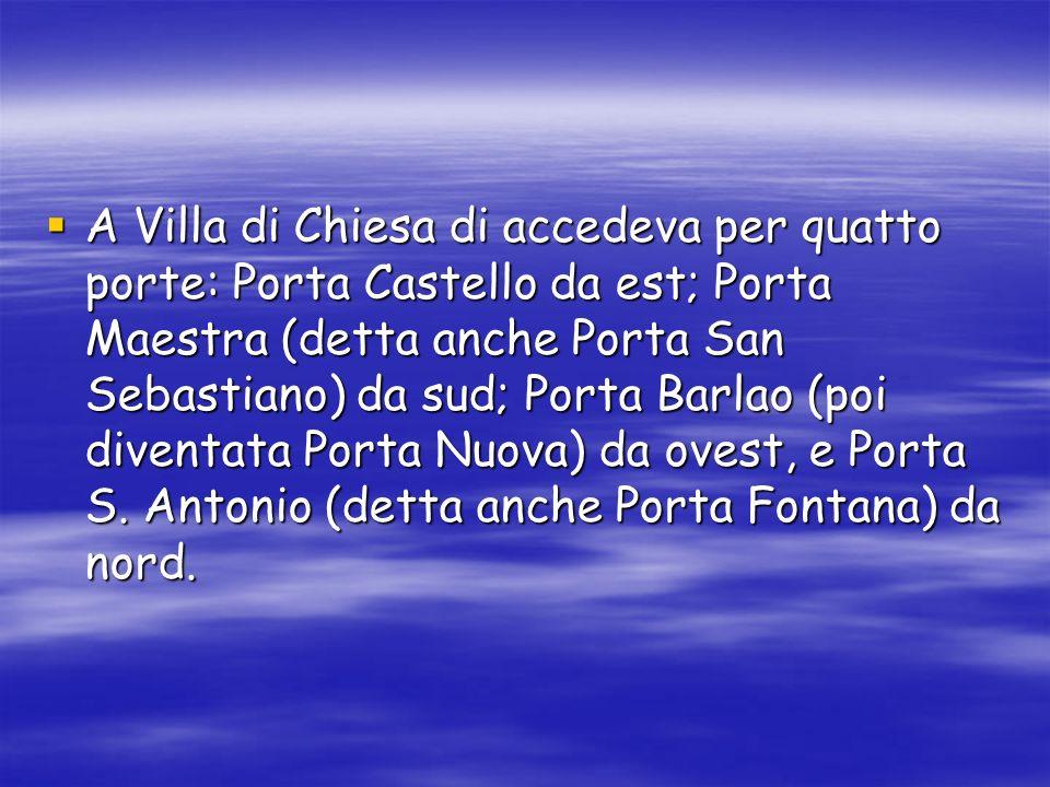 A Villa di Chiesa di accedeva per quatto porte: Porta Castello da est; Porta Maestra (detta anche Porta San Sebastiano) da sud; Porta Barlao (poi diventata Porta Nuova) da ovest, e Porta S.