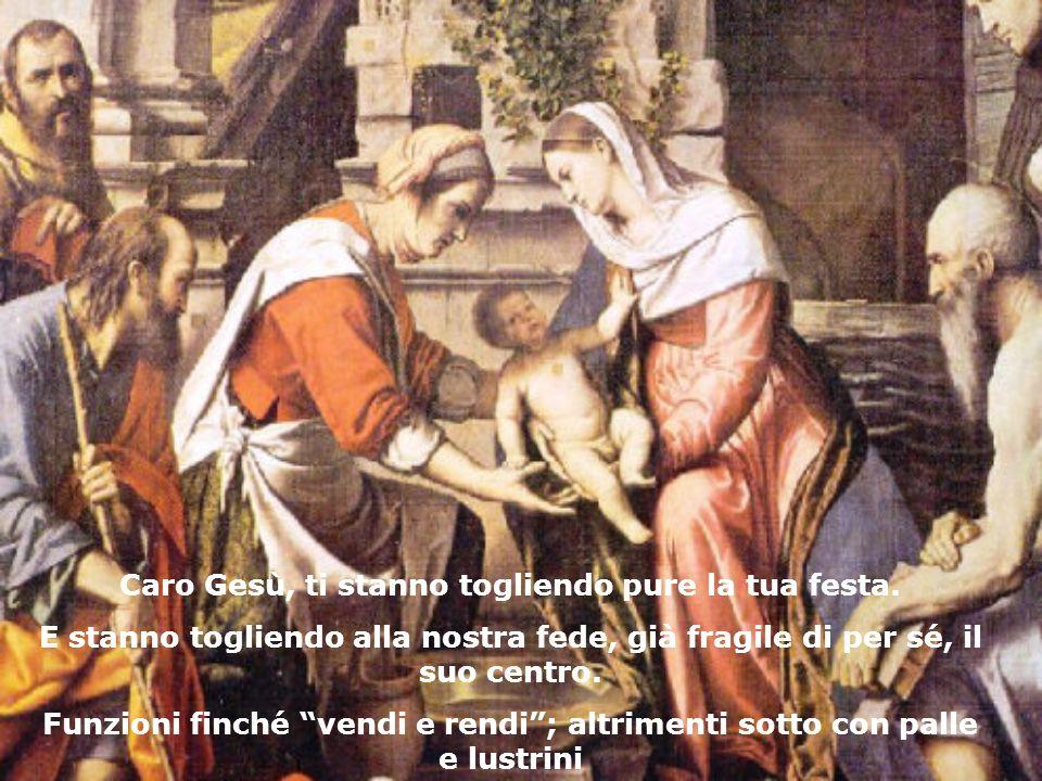 Caro Gesù, ti stanno togliendo pure la tua festa. E stanno togliendo alla nostra fede, già fragile di per sé, il suo centro. Funzioni finché vendi e r