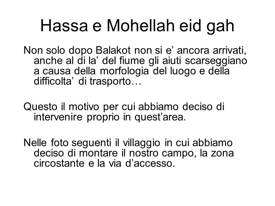 Hassa e Mohellah eid gah Non solo dopo Balakot non si e ancora arrivati, anche al di la del fiume gli aiuti scarseggiano a causa della morfologia del luogo e della difficolta di trasporto… Questo il motivo per cui abbiamo deciso di intervenire proprio in questarea.