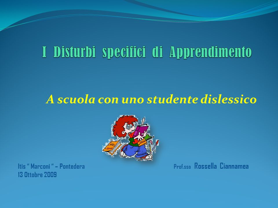 A scuola con uno studente dislessico Prof.ssa Rossella Ciannamea Itis Marconi – Pontedera 13 Ottobre 2009