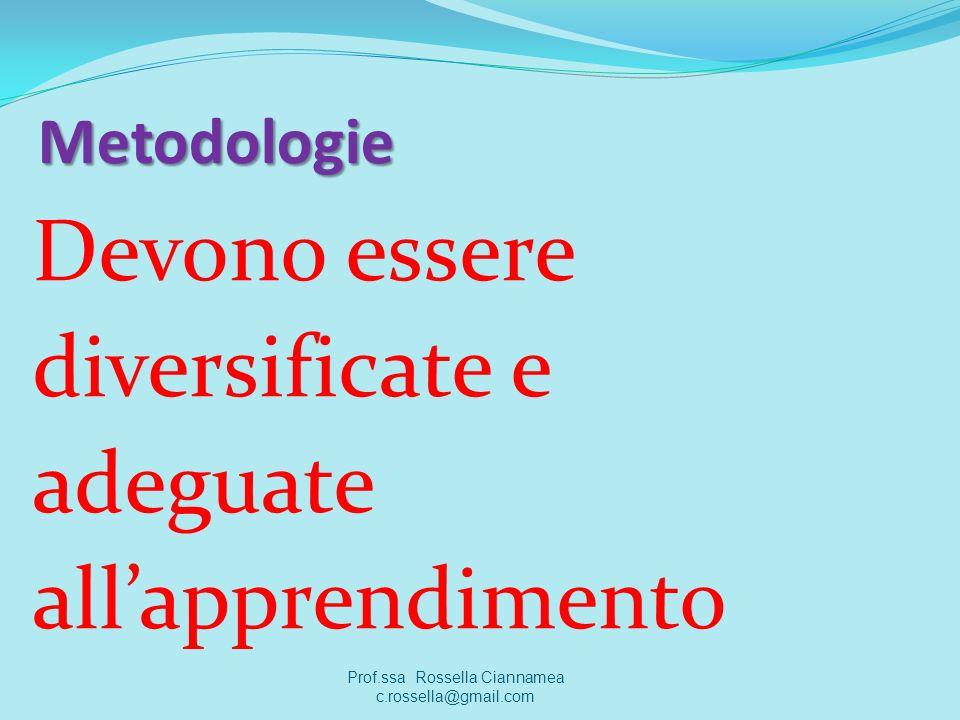 Metodologie Devono essere diversificate e adeguate allapprendimento Prof.ssa Rossella Ciannamea c.rossella@gmail.com