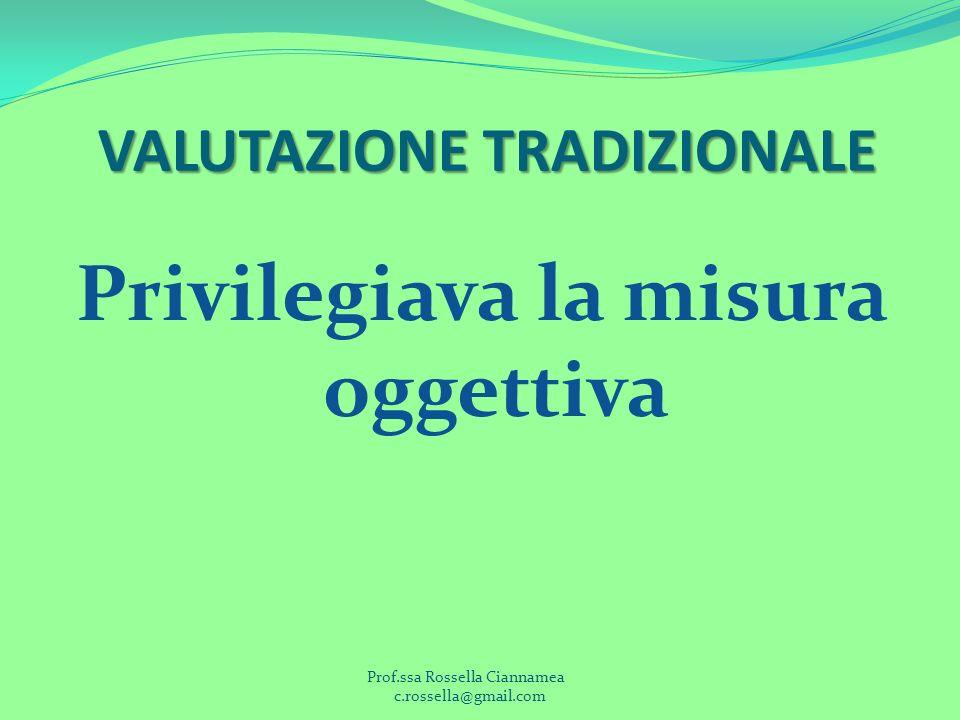 Privilegiava la misura oggettiva VALUTAZIONE TRADIZIONALE Prof.ssa Rossella Ciannamea c.rossella@gmail.com