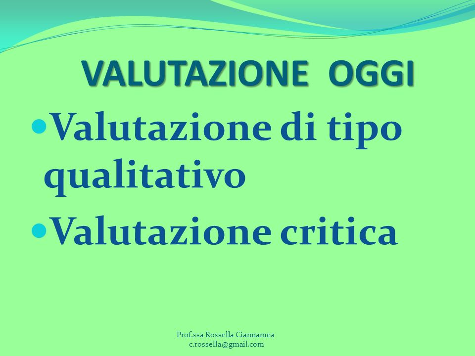 VALUTAZIONE OGGI Valutazione di tipo qualitativo Valutazione critica Prof.ssa Rossella Ciannamea c.rossella@gmail.com