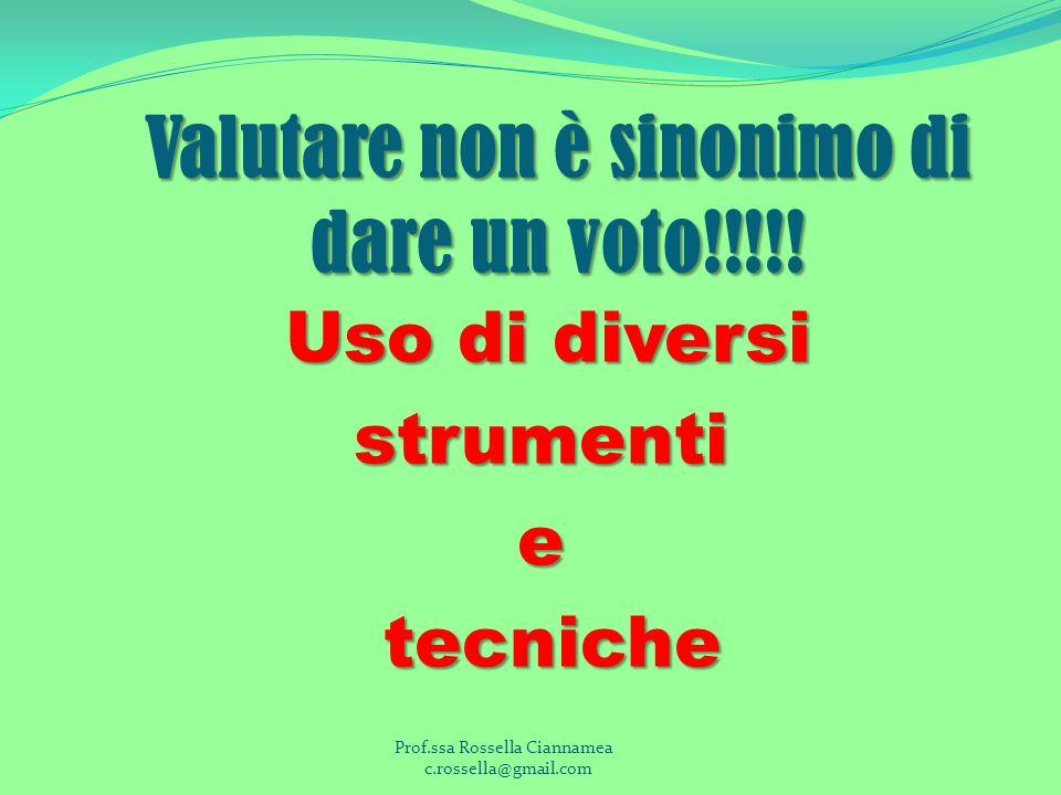 Valutare non è sinonimo di dare un voto!!!!! Uso di diversi strumentie tecniche tecniche Prof.ssa Rossella Ciannamea c.rossella@gmail.com