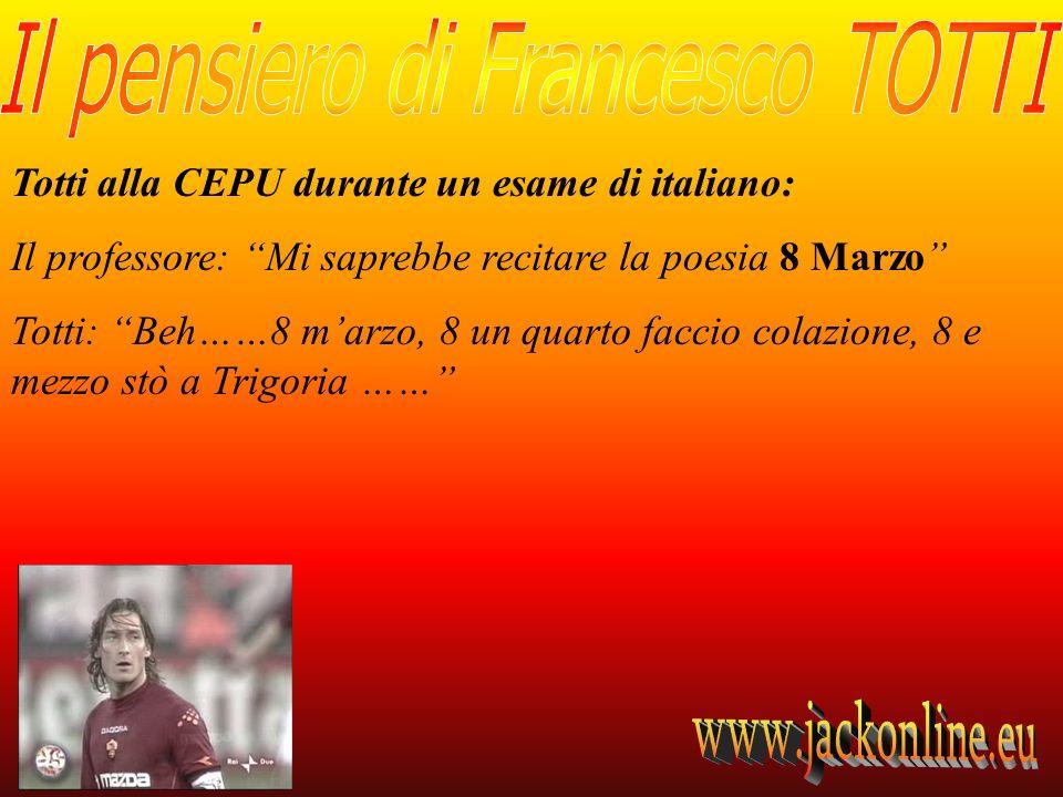 Totti alla CEPU durante un esame di italiano: Il professore: Mi saprebbe recitare la poesia 8 Marzo Totti: Beh……8 marzo, 8 un quarto faccio colazione, 8 e mezzo stò a Trigoria ……