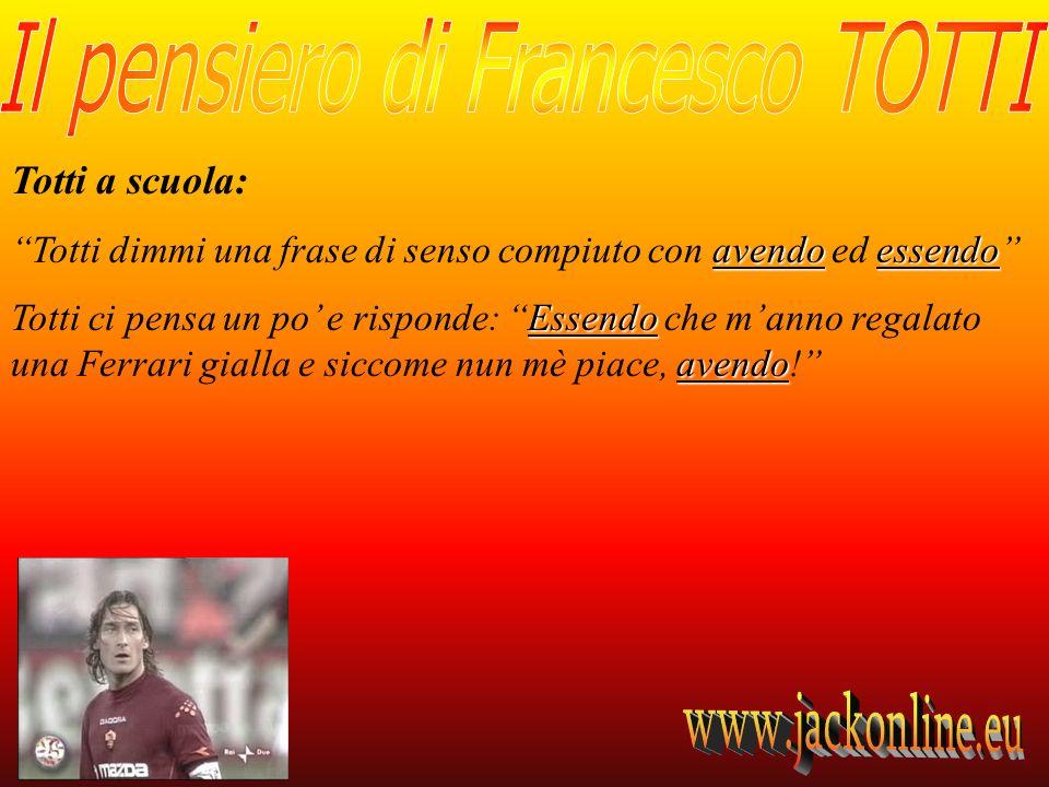 Totti a scuola: avendoessendo Totti dimmi una frase di senso compiuto con avendo ed essendo Essendo avendo Totti ci pensa un po e risponde: Essendo che manno regalato una Ferrari gialla e siccome nun mè piace, avendo!