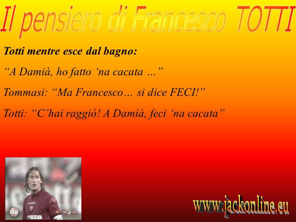 Totti mentre esce dal bagno: A Damià, ho fatto na cacata … Tommasi: Ma Francesco… si dice FECI.