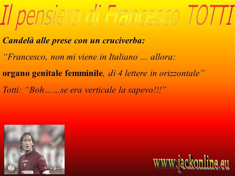 Candelà alle prese con un cruciverba: Francesco, non mi viene in Italiano … allora: organo genitale femminile, di 4 lettere in orizzontale Totti: Boh……se era verticale la sapevo!!!