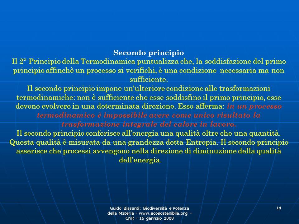Guido Bissanti: Biodiversità e Potenza della Materia - www.ecosostenibile.org - CNR - 16 gennaio 2008 14 Secondo principio Il 2° Principio della Termodinamica puntualizza che, la soddisfazione del primo principio affinchè un processo si verifichi, è una condizione necessaria ma non sufficiente.
