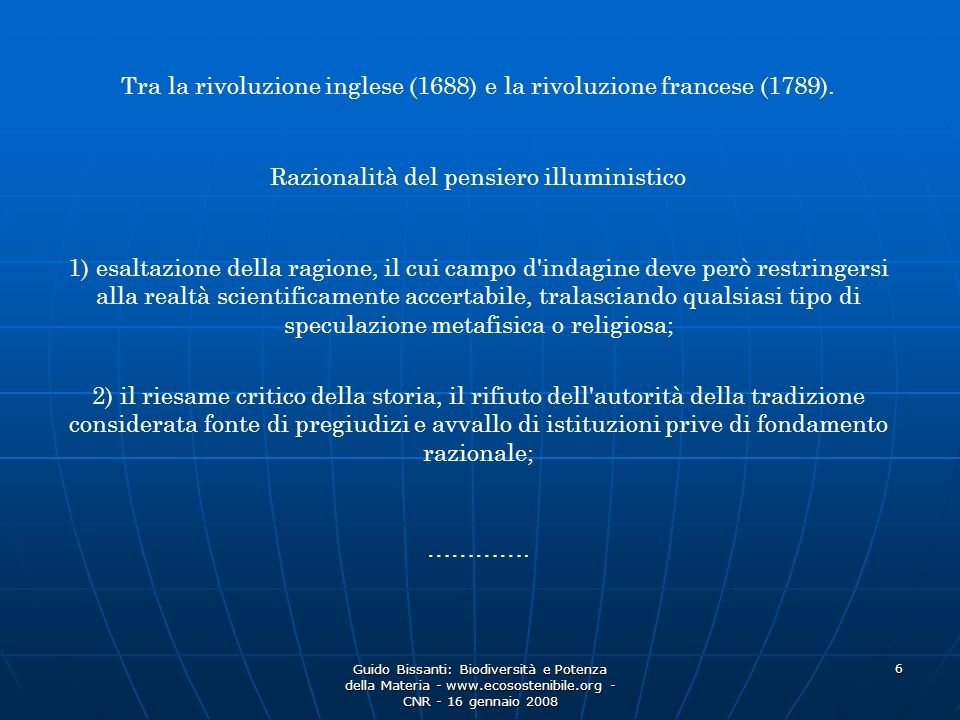 Guido Bissanti: Biodiversità e Potenza della Materia - www.ecosostenibile.org - CNR - 16 gennaio 2008 6 Razionalità del pensiero illuministico Tra la rivoluzione inglese (1688) e la rivoluzione francese (1789).