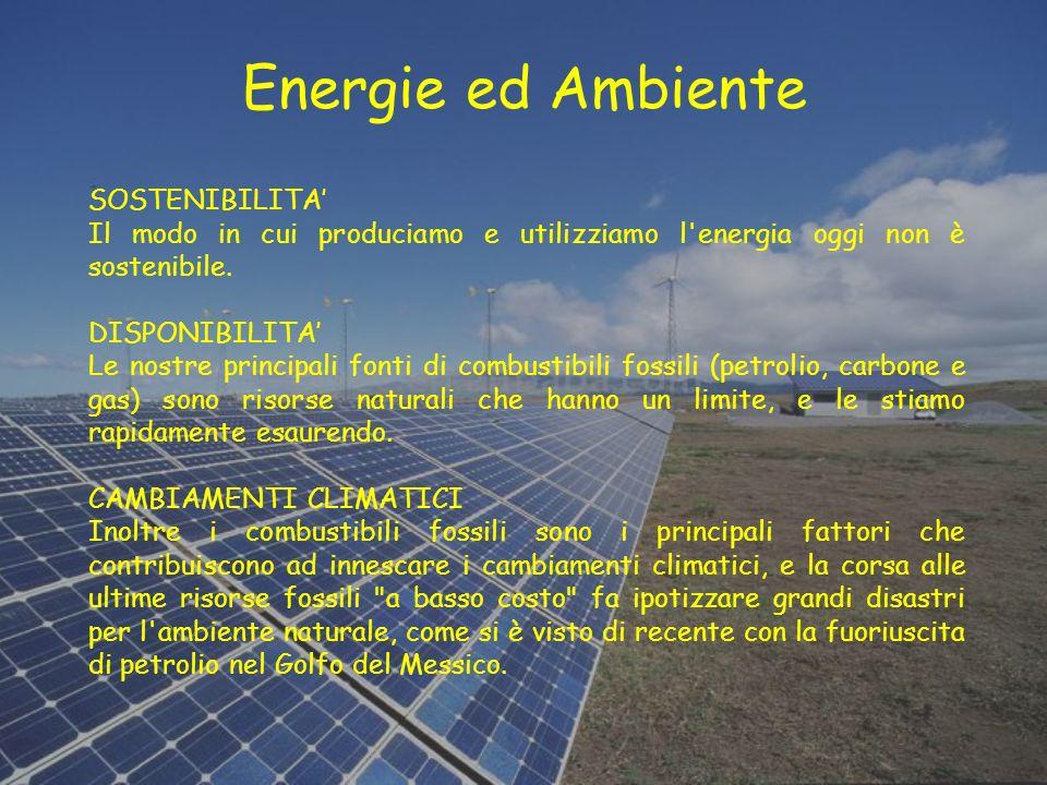 Energie ed Ambiente SOSTENIBILITA Il modo in cui produciamo e utilizziamo l'energia oggi non è sostenibile. DISPONIBILITA Le nostre principali fonti d