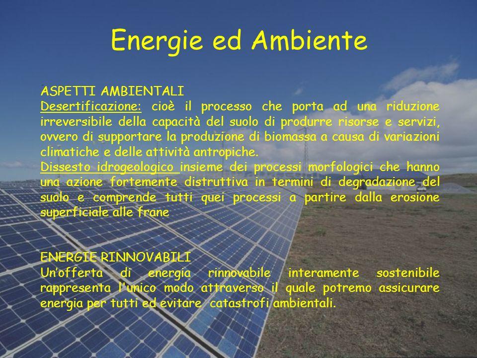 Energie ed Ambiente ASPETTI AMBIENTALI Desertificazione: cioè il processo che porta ad una riduzione irreversibile della capacità del suolo di produrr