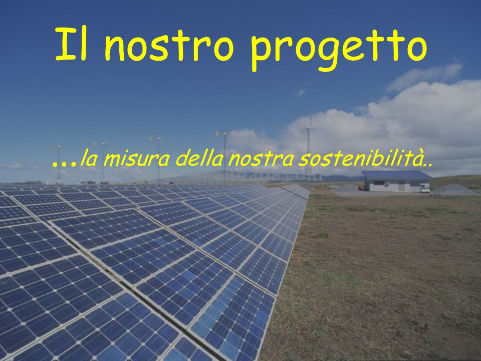 Il nostro progetto … la misura della nostra sostenibilità..