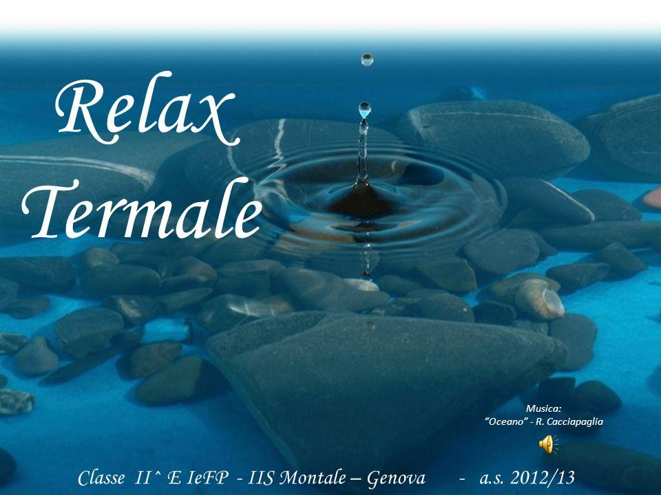 Classe II^ E IeFP - IIS Montale – Genova - a.s. 2012/13 Relax Termale Musica: Oceano - R. Cacciapaglia